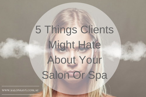 5 Things Clients Might Hate About Your Salon Or Spa